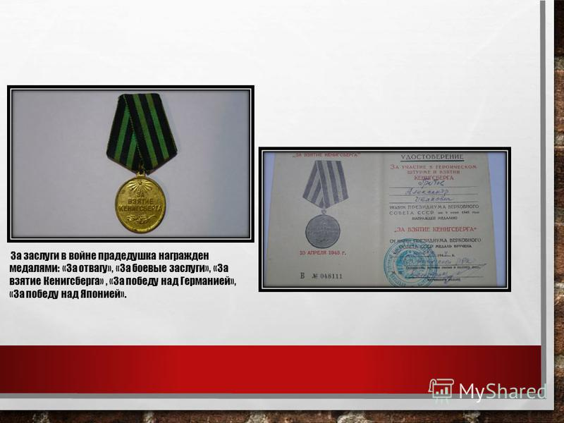 За заслуги в войне прадедушка награжден медалями: «За отвагу», «За боевые заслуги», «За взятие Кенигсберга», «За победу над Германией», «За победу над Японией».
