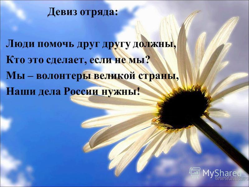 Девиз отряда: Люди помочь друг другу должны, Кто это сделает, если не мы? Мы – волонтеры великой страны, Наши дела России нужны!