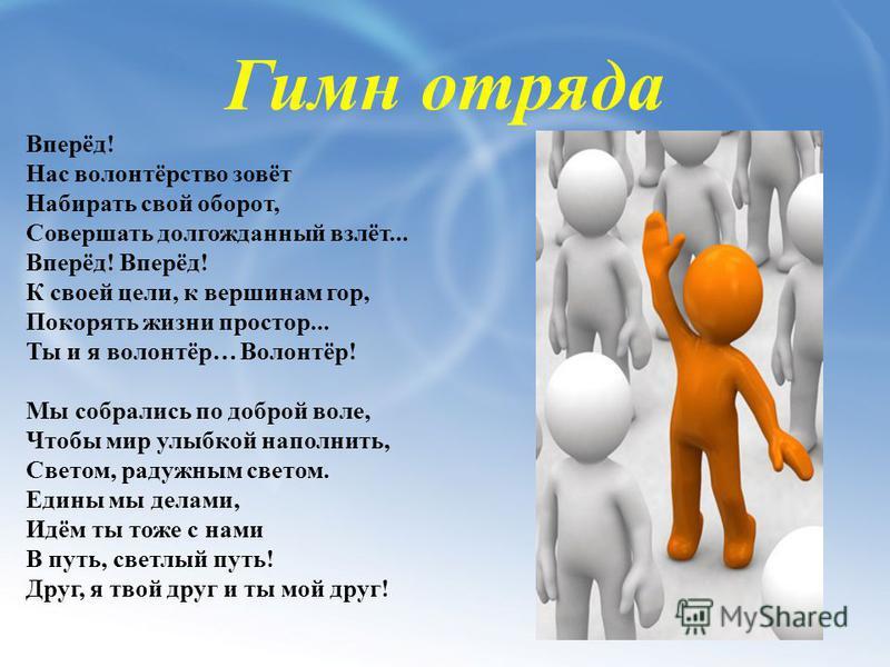 Гимн отряда Вперёд! Нас волонтёрство зовёт Набирать свой оборот, Совершать долгожданный взлёт... Вперёд! Вперёд! К своей цели, к вершинам гор, Покорять жизни простор... Ты и я волонтёр… Волонтёр! Мы собрались по доброй воле, Чтобы мир улыбкой наполни