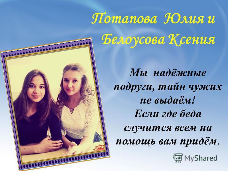 Потапова Юлия и Белоусова Ксения Мы надёжные подруги, тайн чужих не выдаём! Если где беда случится всем на помощь вам придём.