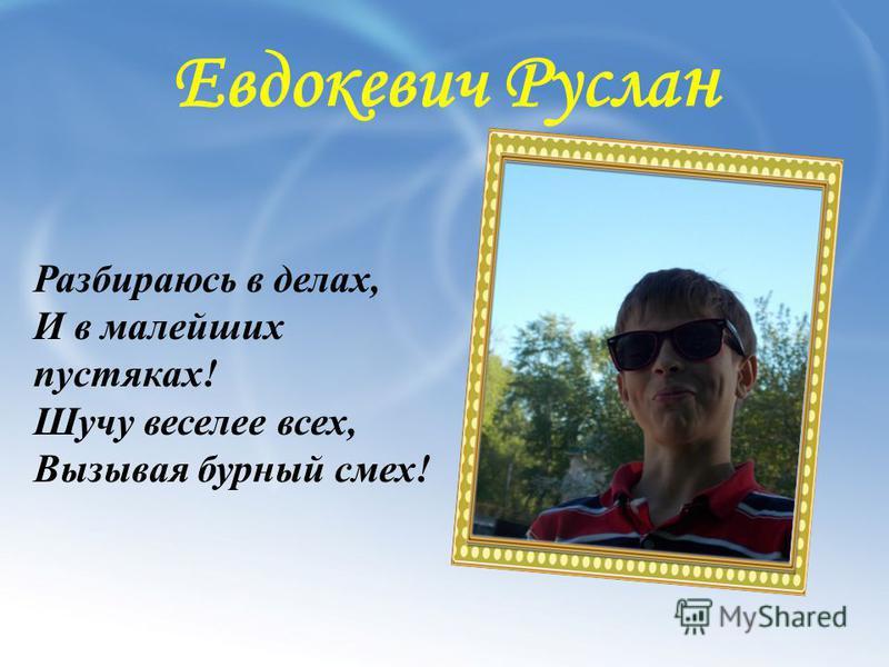Евдокевич Русла н Разбираюсь в делах, И в малейших пустяках! Шучу веселее всех, Вызывая бурный смех!