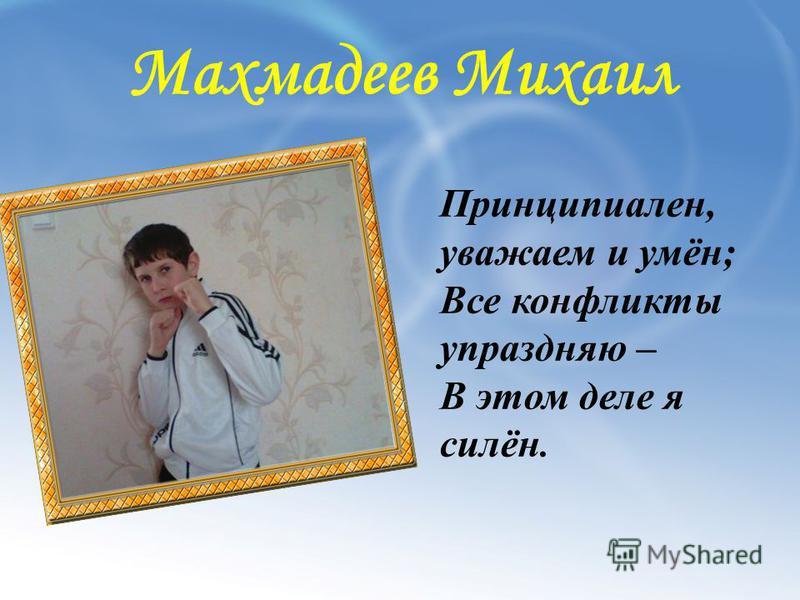 Махмадеев Михаил Принципиален, уважаем и умён; Все конфликты упраздняю – В этом деле я силён.