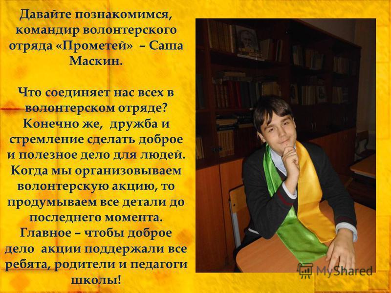 Давайте познакомимся, командир волонтерского отряда «Прометей» – Саша Маскин. Что соединяет нас всех в волонтерском отряде? Конечно же, дружба и стремление сделать доброе и полезное дело для людей. Когда мы организовываем волонтерскую акцию, то проду