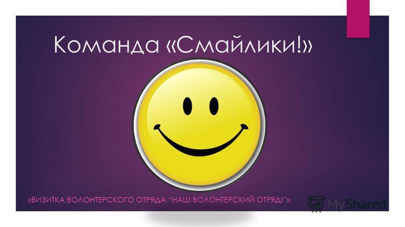 Команда «Смайлики!» «ВИЗИТКА ВОЛОНТЕРСКОГО ОТРЯДА НАШ ВОЛОНТЕРСКИЙ ОТРЯД!»
