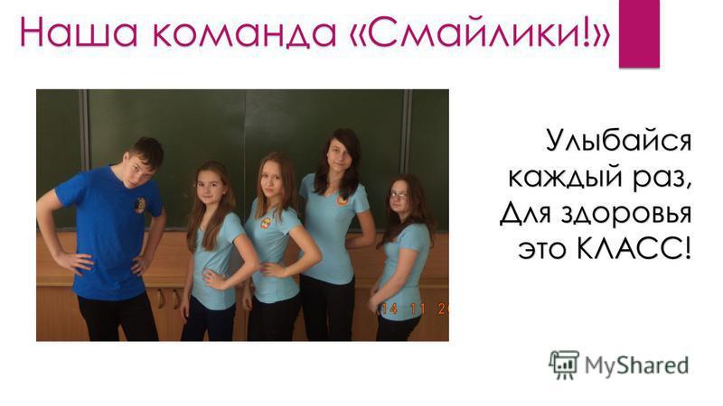 Наша команда «Смайлики!» Улыбайся каждый раз, Для здоровья это КЛАСС!