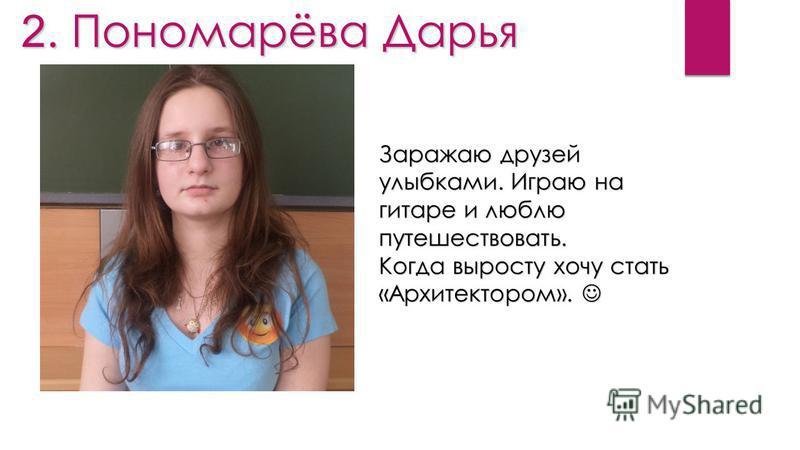 2. Пономарёва Дарья Заражаю друзей улыбками. Играю на гитаре и люблю путешествовать. Когда выросту хочу стать «Архитектором». Когда выросту хочу стать «Архитектором».