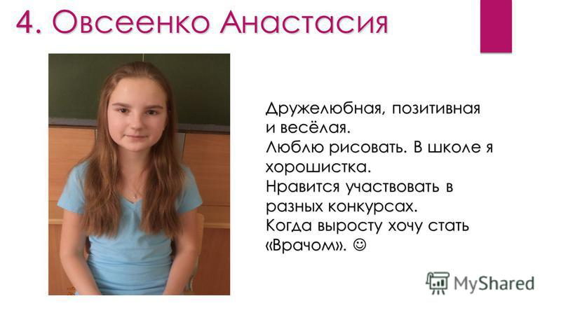 4. Овсеенко Анастасия Дружелюбная, позитивная и весёлая. Люблю рисовать. В школе я хорошистка. Нравится участвовать в разных конкурсах. Когда выросту хочу стать «Врачом». Когда выросту хочу стать «Врачом».