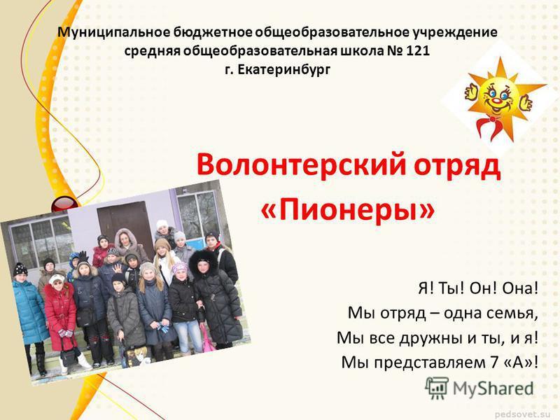 Муниципальное бюджетное общеобразовательное учреждение средняя общеобразовательная школа 121 г. Екатеринбург Волонтерский отряд «Пионеры» Я! Ты! Он! Она! Мы отряд – одна семья, Мы все дружны и ты, и я! Мы представляем 7 «А»!