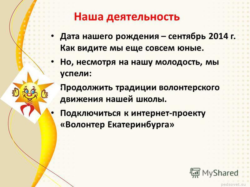 Наша деятельность Дата нашего рождения – сентябрь 2014 г. Как видите мы еще совсем юные. Но, несмотря на нашу молодость, мы успели: Продолжить традиции волонтерского движения нашей школы. Подключиться к интернет-проекту «Волонтер Екатеринбурга»
