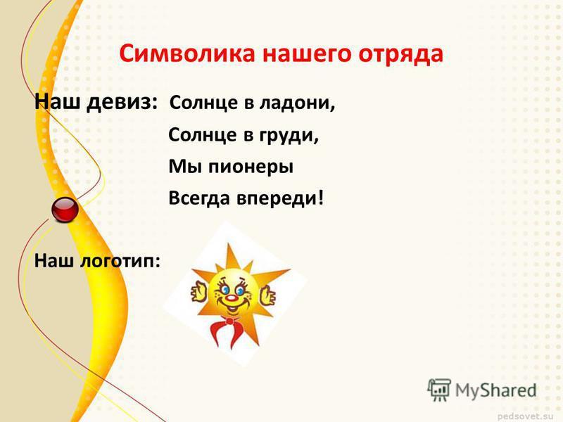 Символика нашего отряда Наш девиз: Солнце в ладони, Солнце в груди, Мы пионеры Всегда впереди! Наш логотип: