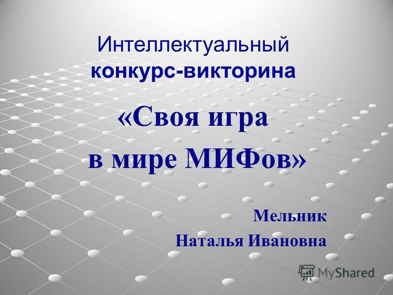 Интеллектуальный конкурс-викторина «Своя игра в мире МИФов» Мельник Наталья Ивановна