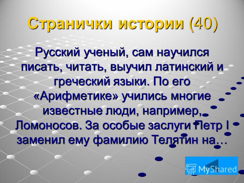 Странички истории (40) Русский ученый, сам научился писать, читать, выучил латинский и греческий языки. По его «Арифметике» учились многие известные люди, например, Ломоносов. За особые заслуги Петр I заменил ему фамилию Телятин на…