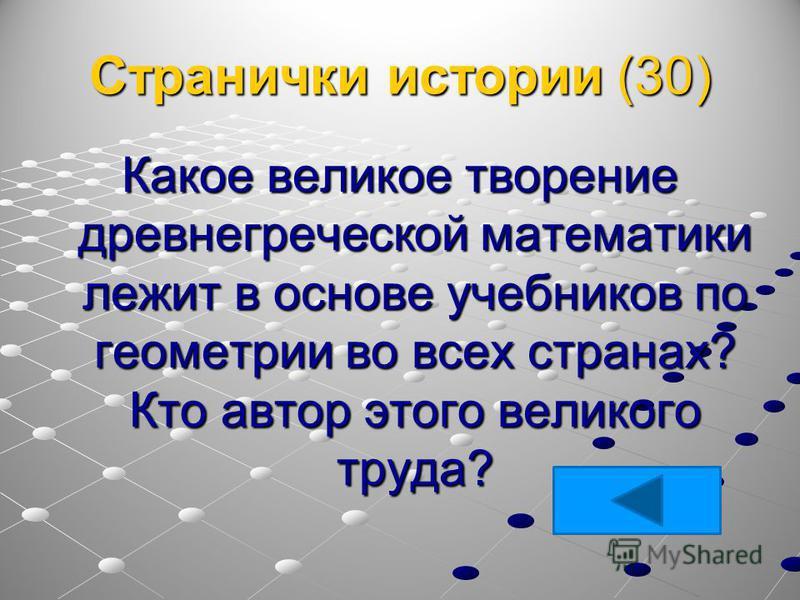 Странички истории (30) Какое великое творение древнегреческой математики лежит в основе учебников по геометрии во всех странах? Кто автор этого великого труда?