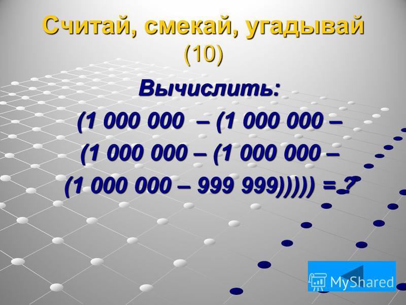 Считай, смекай, угадывай (10) Вычислить: (1 000 000 – (1 000 000 – (1 000 000 – 999 999))))) = ?