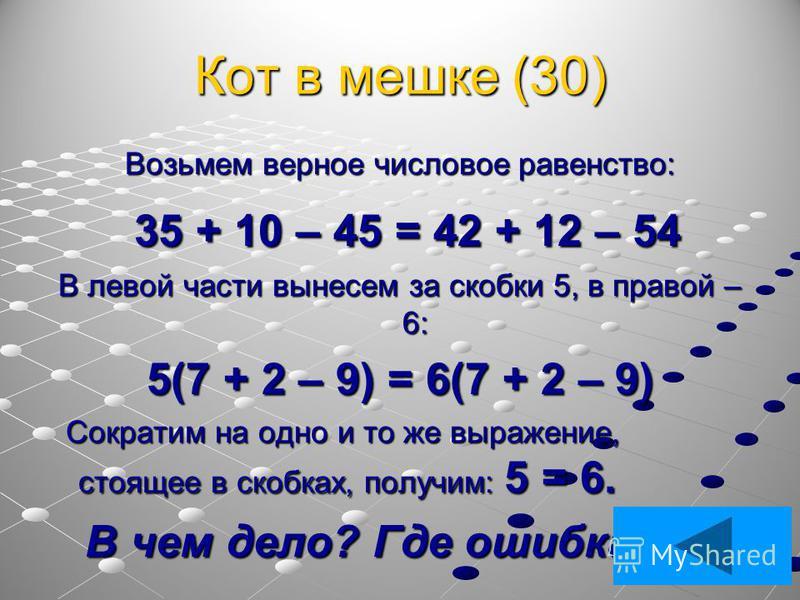 Кот в мешке (30) Возьмем верное числовое равенство: 35 + 10 – 45 = 42 + 12 – 54 35 + 10 – 45 = 42 + 12 – 54 В левой части вынесем за скобки 5, в правой – 6: 5(7 + 2 – 9) = 6(7 + 2 – 9) Сократим на одно и то же выражение, стоящее в скобках, получим: 5