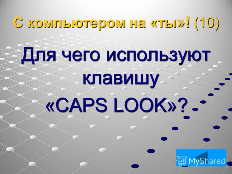 С компьютером на «ты »! (10) Для чего используют клавишу «CAPS LOOK»?