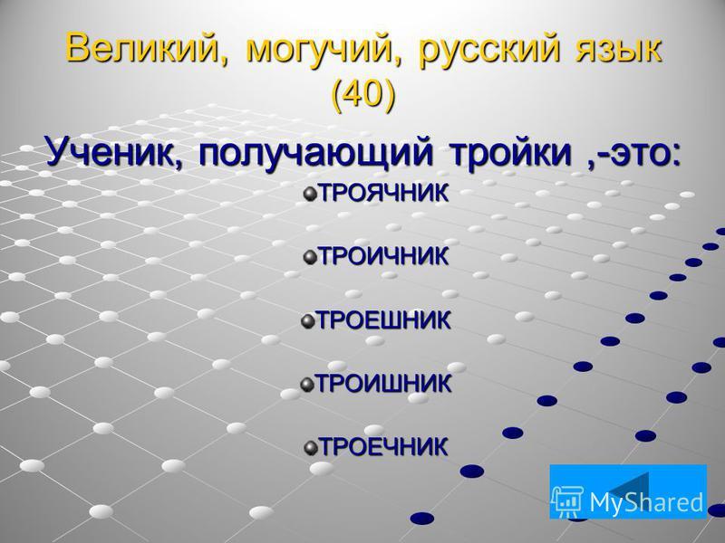 Великий, могучий, русский язык (40) Ученик, получающий тройки,-это: ТРОЯЧНИКТРОИЧНИКТРОЕШНИКТРОИШНИКТРОЕЧНИК