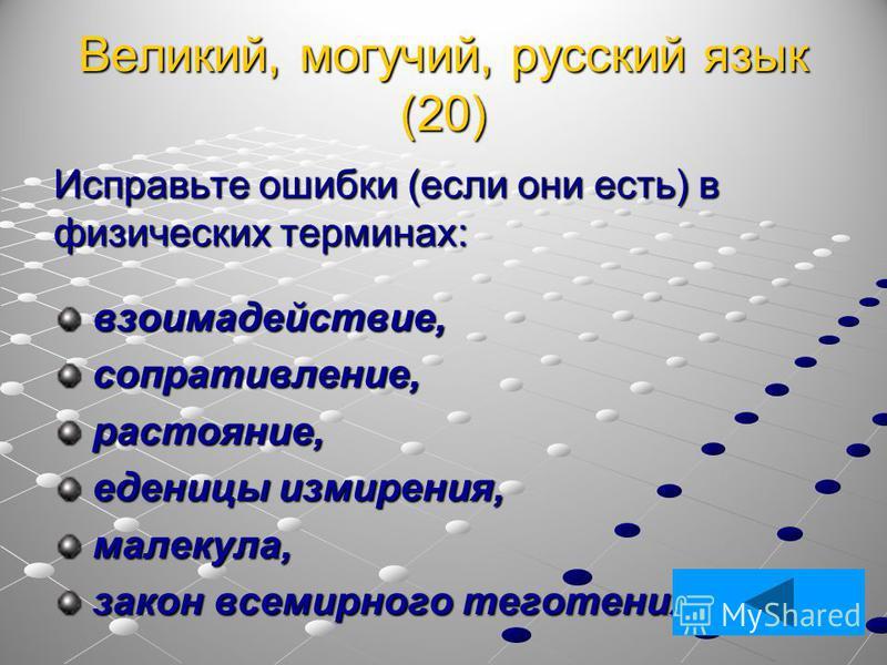 Великий, могучий, русский язык (20) Исправьте ошибки (если они есть) в физических терминах: взаимодействие, взаимодействие, сопротивление, сопротивление, расстояние, расстояние, единицы измерения, единицы измерения, молекула, молекула, закон всемирно