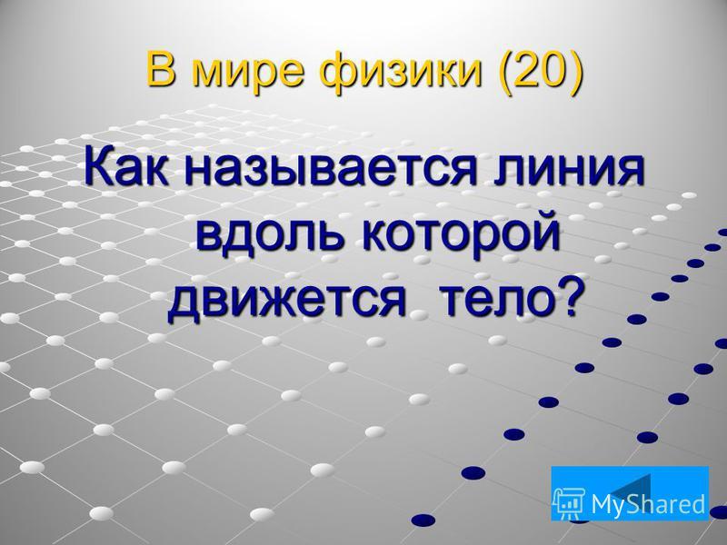 В мире физики (20) Как называется линия вдоль которой движется тело?