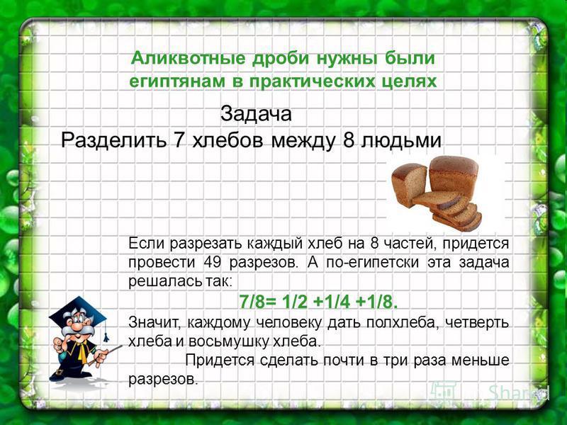 . Аликвотные дроби нужны были египтянам в практических целях Задача Разделить 7 хлебов между 8 людьми Если разрезать каждый хлеб на 8 частей, придется провести 49 разрезов. А по-египетски эта задача решалась так: 7/8= 1/2 +1/4 +1/8. Значит, каждому ч