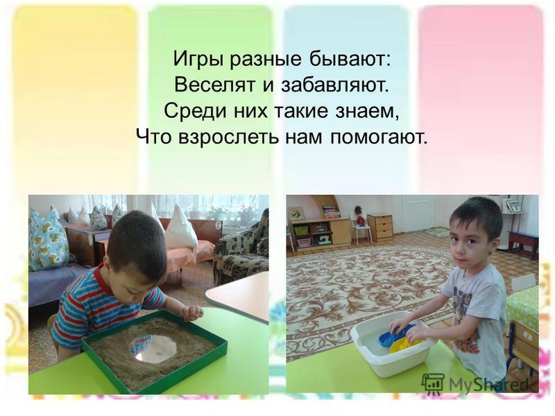 Игры разные бывают: Веселят и забавляют. Среди них такие знаем, Что взрослеть нам помогают.