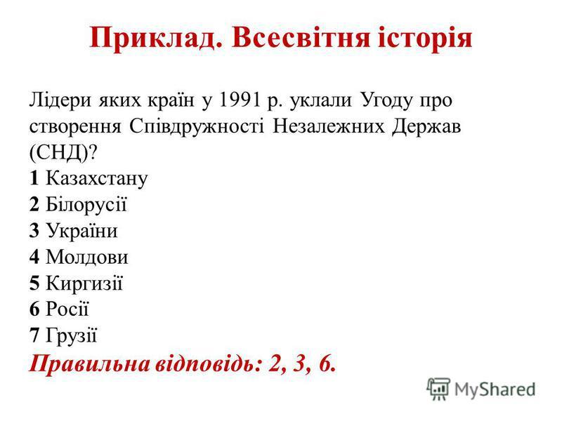Приклад. Всесвітня історія Лідери яких країн у 1991 р. уклали Угоду про створення Співдружності Незалежних Держав (СНД)? 1 Казахстану 2 Білорусії 3 України 4 Молдови 5 Киргизії 6 Росії 7 Грузії Правильна відповідь: 2, 3, 6.