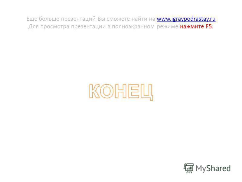 Еще больше презентаций Вы сможете найти на www.igraypodrastay.ru Для просмотра презентации в полноэкранном режиме нажмите F5.www.igraypodrastay.ru