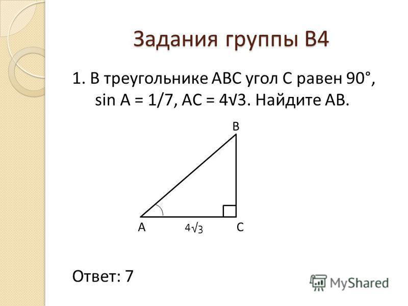 Задания группы В4 1. В треугольнике АВС угол С равен 90°, sin A = 1/7, AC = 43. Найдите AB. B A 4 3 C Ответ: 7
