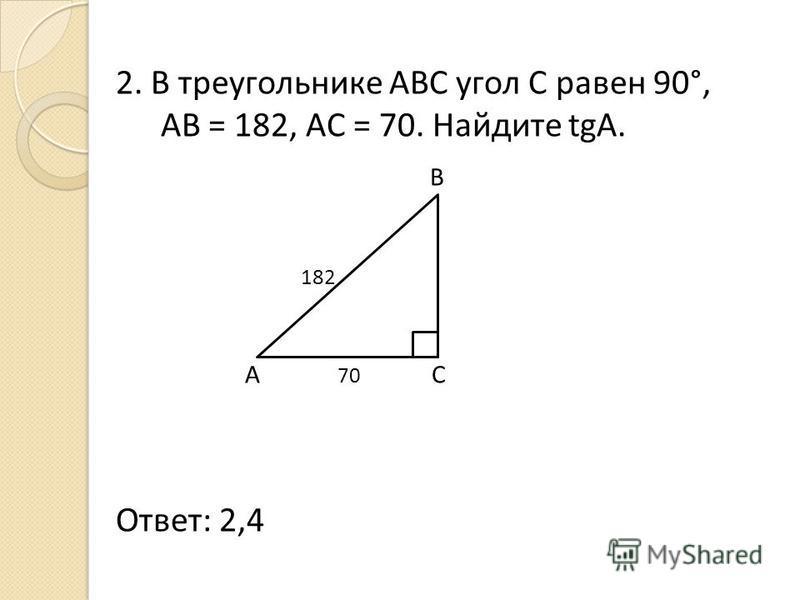 2. В треугольнике АВС угол С равен 90°, AB = 182, AC = 70. Найдите tgA. B 182 A 70 C Ответ: 2,4