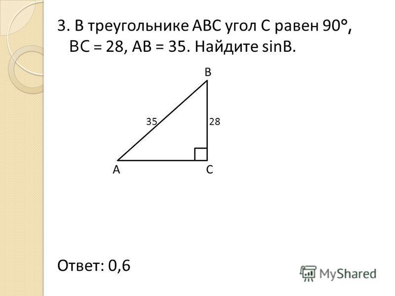 3. В треугольнике АВС угол С равен 90 °, ВС = 28, АВ = 35. Найдите sinB. B 35 28 A C Ответ: 0,6