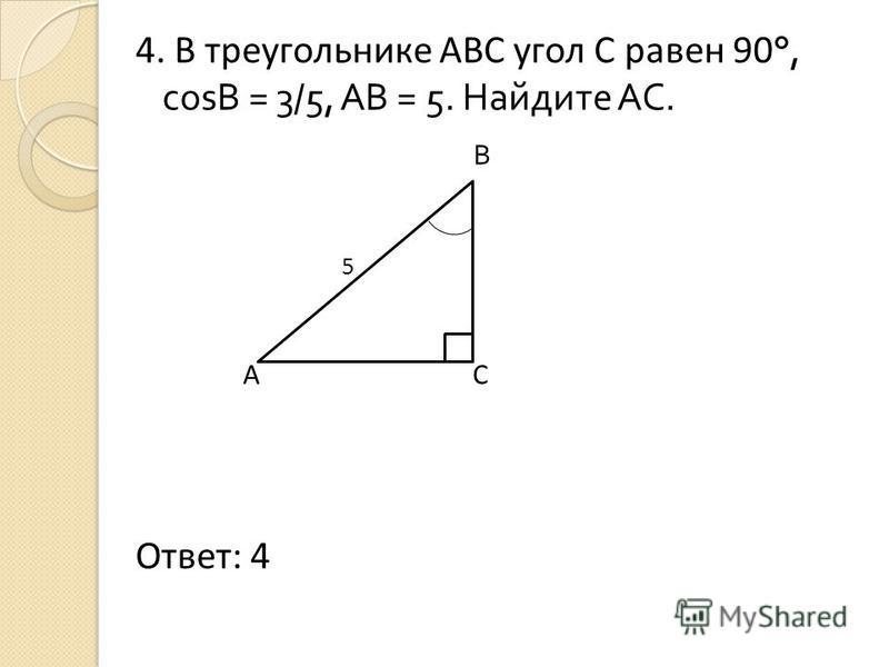 4. В треугольнике АВС угол С равен 90 °, cosB = 3/5, АВ = 5. Найдите АС. В 5 А С Ответ: 4