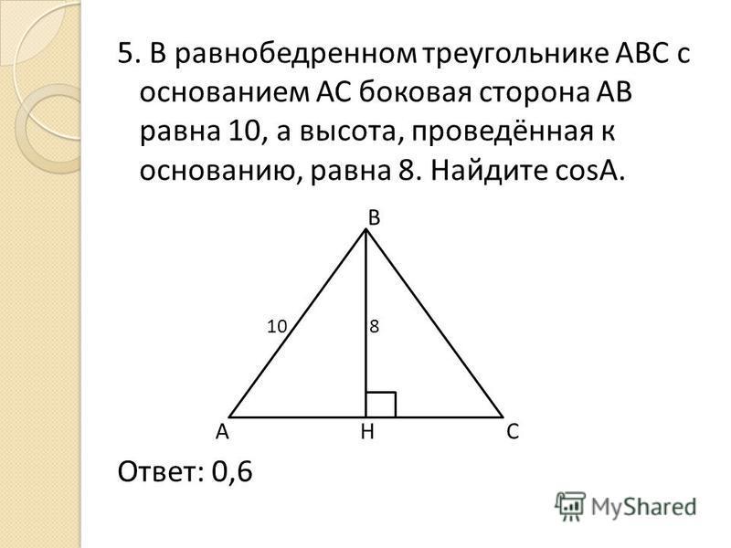 5. В равнобедренном треугольнике АВС с основанием АС боковая сторона АВ равна 10, а высота, проведённая к основанию, равна 8. Найдите cosА. В 10 8 А Н С Ответ: 0,6