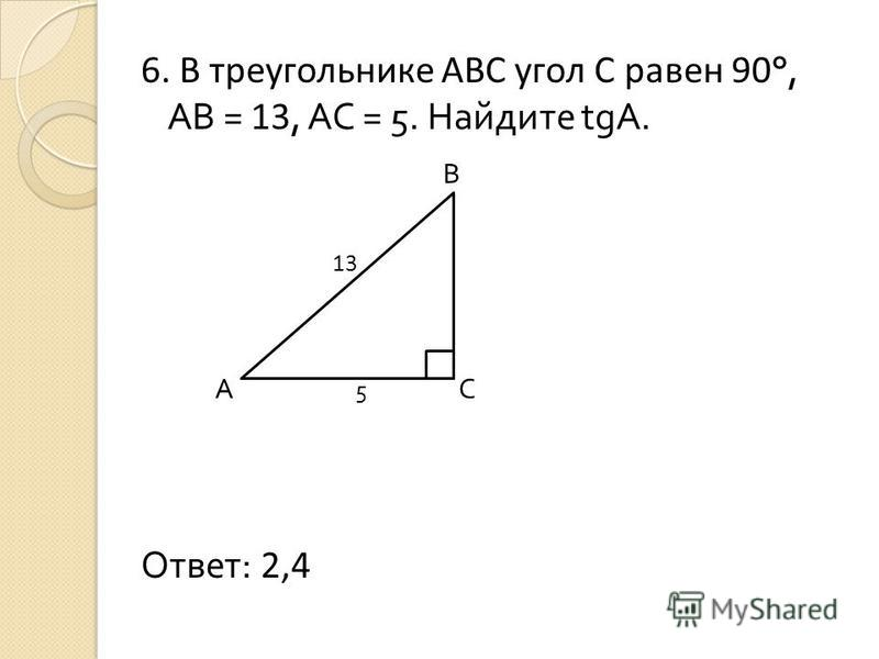 6. В треугольнике АВС угол С равен 90 °, АВ = 13, АС = 5. Найдите tgА. В 13 А 5 С Ответ: 2,4