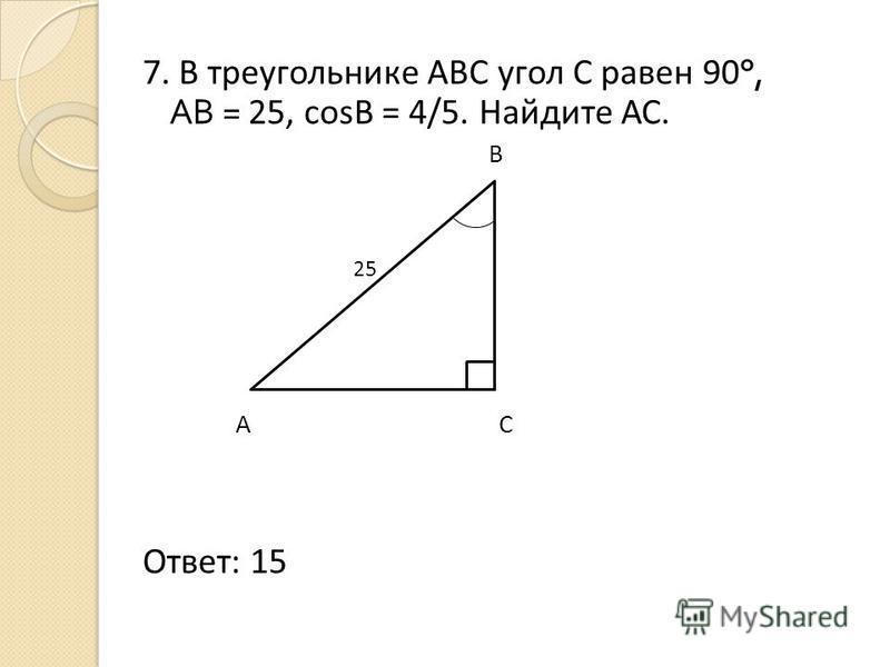 7. В треугольнике АВС угол С равен 90 °, АВ = 25, cosB = 4/5. Найдите АС. В 25 А С Ответ: 15