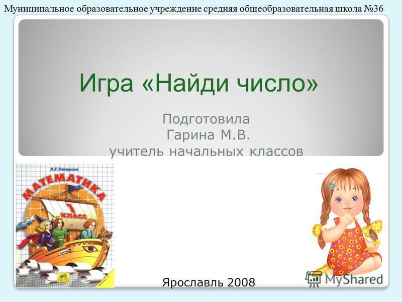 Игра «Найди число» Подготовила Гарина М.В. учитель начальных классов Ярославль 2008 Муниципальное образовательное учреждение средняя общеобразовательная школа 36