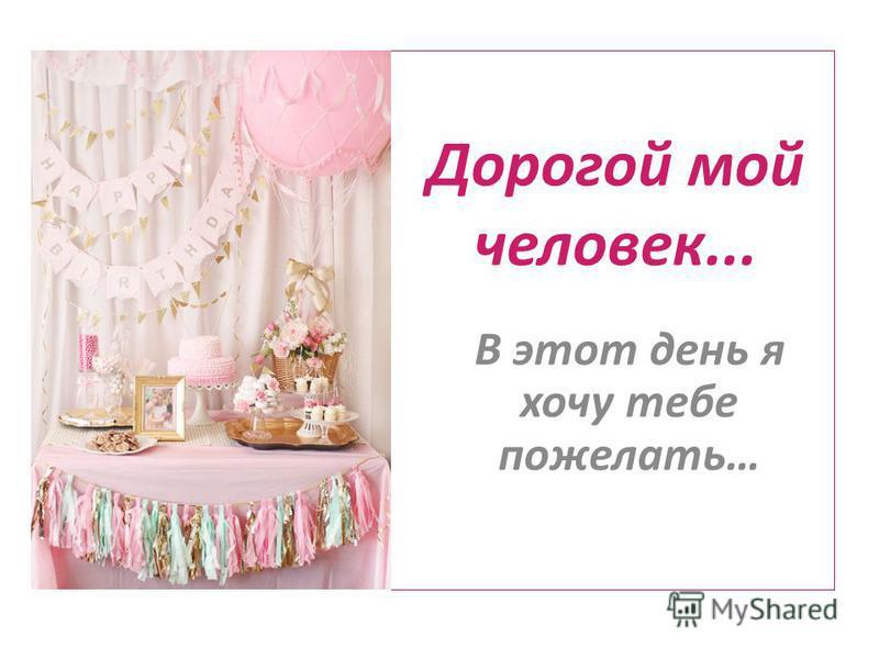 Дорогой мой человек... В этот день я хочу тебе пожелать…