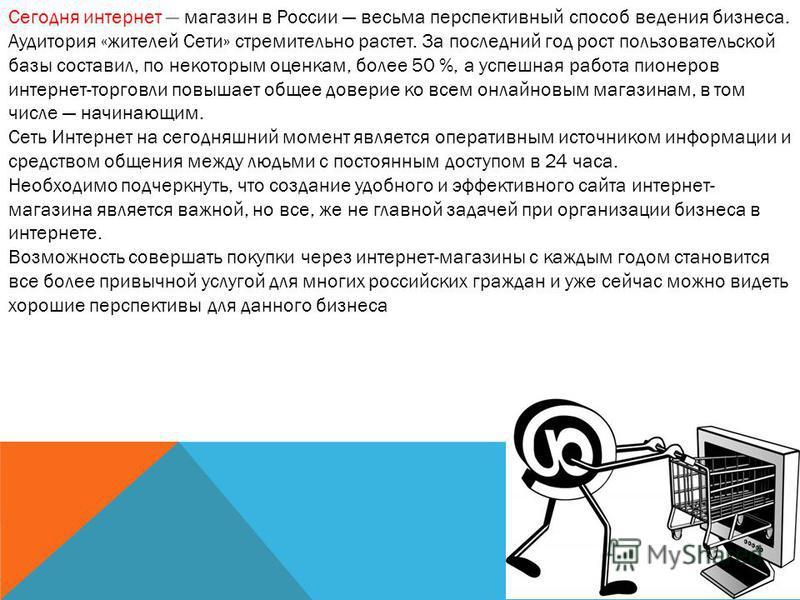 Сегодня интернет магазин в России весьма перспективный способ ведения бизнеса. Аудитория «жителей Сети» стремительно растет. За последний год рост пользовательской базы составил, по некоторым оценкам, более 50 %, а успешная работа пионеров интернет-т