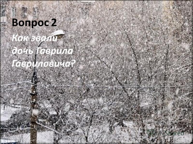 Вопрос 2 Как звали дочь Гаврила Гавриловича?