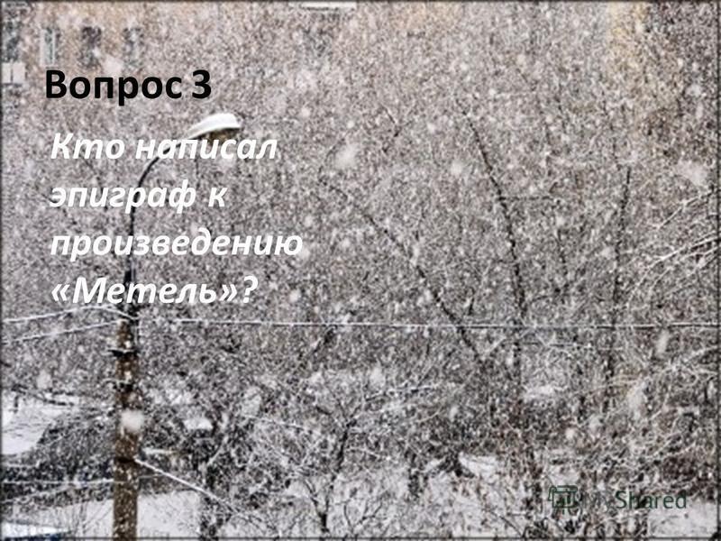 Вопрос 3 Кто написал эпиграф к произведению «Метель»?