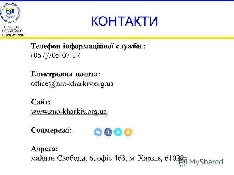 ЗОВНІШНЄ НЕЗАЛЕЖНЕ ОЦІНЮВАННЯ КОНТАКТИ Телефон інформаційної служби : (057)705-07-37 Електронна пошта: office@zno-kharkiv.org.ua Сайт: www.zno-kharkiv.org.ua Соцмережі: Адреса: майдан Свободи, 6, офіс 463, м. Харків, 61022