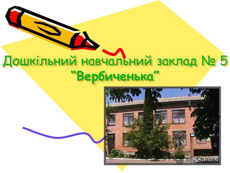 Дошкільний навчальний заклад 5 Вербиченька
