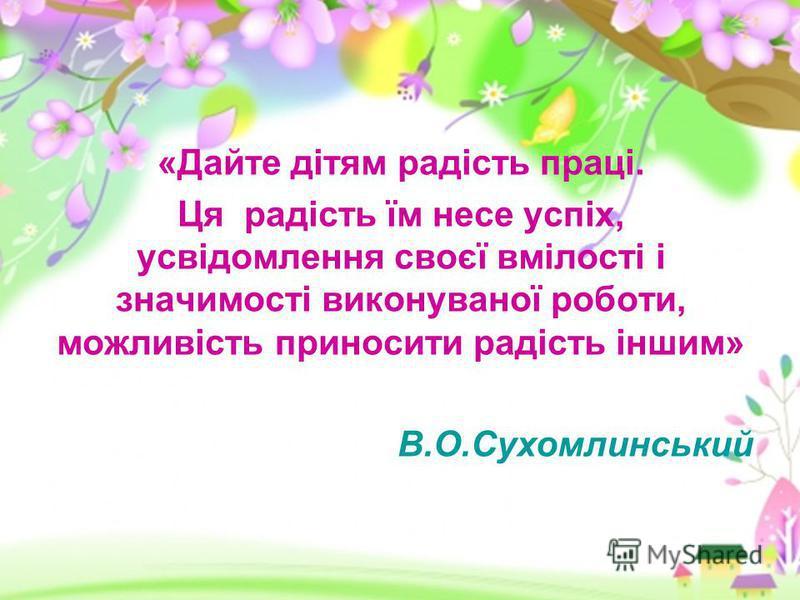 «Дайте дітям радість праці. Ця радість їм несе успіх, усвідомлення своєї вмілості і значимості виконуваної роботи, можливість приносити радість іншим» В.О.Сухомлинський