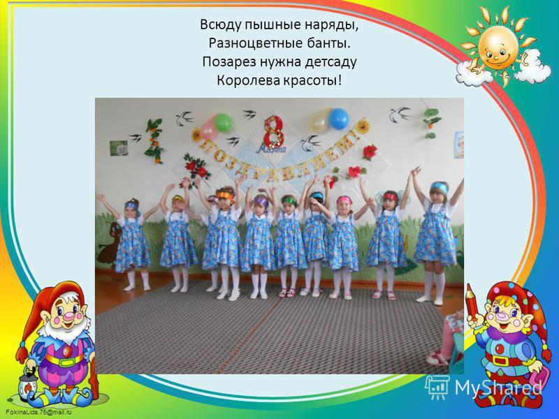 FokinaLida.75@mail.ru Всюду пышные наряды, Разноцветные банты. Позарез нужна детсаду Королева красоты!