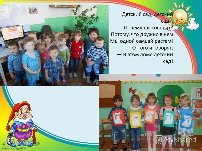 FokinaLida.75@mail.ru Детский сад, детский сад… Почему так говорят? Потому, что дружно в нем Мы одной семьей растем! Оттого и говорят: В этом доме детский сад!