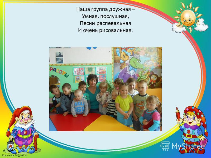 FokinaLida.75@mail.ru Наша группа дружная – Умная, послушная, Песни распевальная И очень рисовальная.