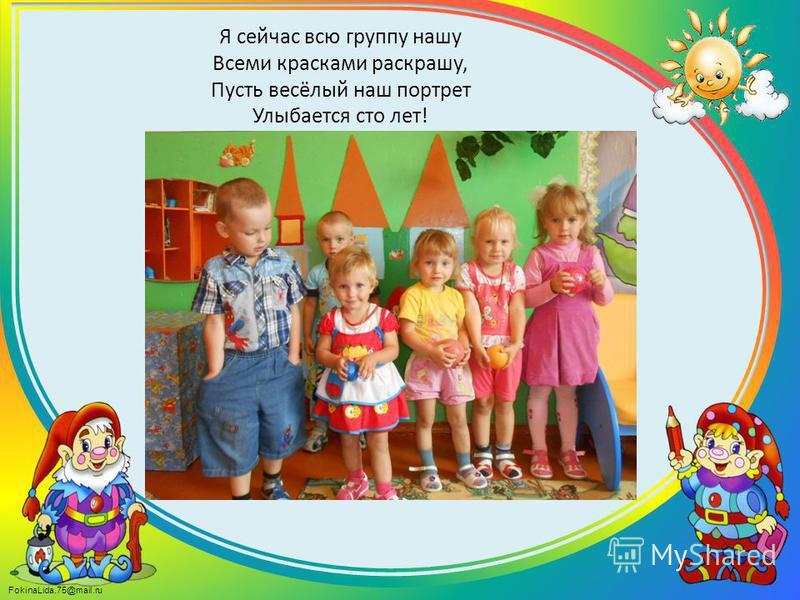 FokinaLida.75@mail.ru Я сейчас всю группу нашу Всеми красками раскрашу, Пусть весёлый наш портрет Улыбается сто лет!