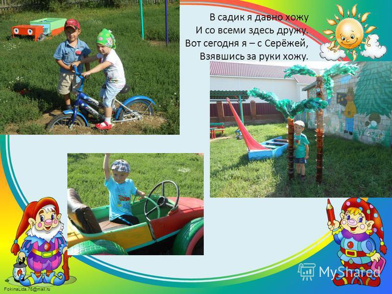 FokinaLida.75@mail.ru В садик я давно хожу И со всеми здесь дружу. Вот сегодня я – с Серёжей, Взявшись за руки хожу.