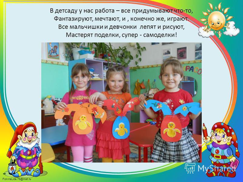 FokinaLida.75@mail.ru В детсаду у нас работа – все придумывают что-то, Фантазируют, мечтают, и, конечно же, играют. Все мальчишки и девчонки лепят и рисуют, Мастерят поделки, супер - самоделки!
