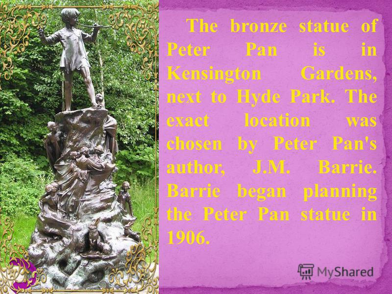 The bronze statue of Peter Pan is in Kensington Gardens, next to Hyde Park. The exact location was chosen by Peter Pan's author, J.M. Barrie. Barrie began planning the Peter Pan statue in 1906.