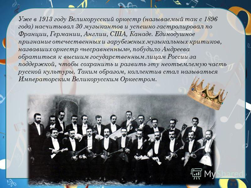 Уже в 1913 году Великорусский оркестр (называемый так с 1896 года) насчитывал 30 музыкантов и успешно гастролировал по Франции, Германии, Англии, США, Канаде. Единодушное признание отечественных и зарубежных музыкальных критиков, назвавших оркестр «н